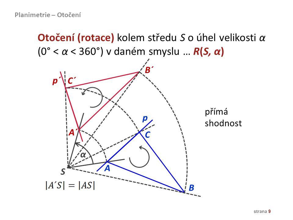 strana 9 přímá shodnost α A B C C´ B´ A´ p p´ S Otočení (rotace) kolem středu S o úhel velikosti α (0° < α < 360°) v daném smyslu … R(S, α) Planimetri