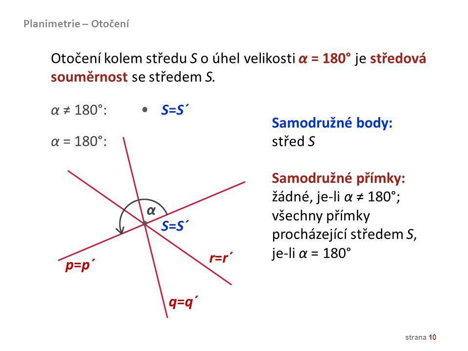 strana 10 Samodružné body: střed S Samodružné přímky: žádné, je-li α ≠ 180°; všechny přímky procházející středem S, je-li α = 180° S=S´ p=p´ q=q´ r=r´