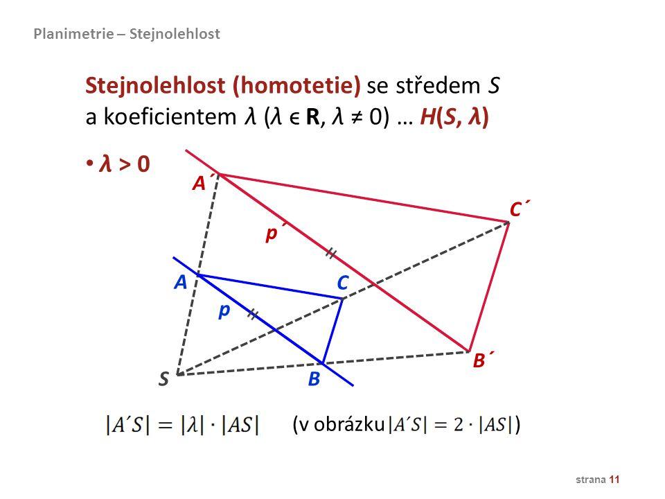 strana 11 λ > 0 A B A´ C´ B´ p p´ C S Stejnolehlost (homotetie) se středem S a koeficientem λ (λ ϵ R, λ ≠ 0) … H(S, λ) Planimetrie – Stejnolehlost (v