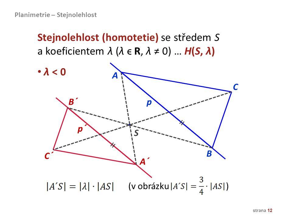 strana 12 λ < 0 A B A´ C´ B´p p´ C S Stejnolehlost (homotetie) se středem S a koeficientem λ (λ ϵ R, λ ≠ 0) … H(S, λ) Planimetrie – Stejnolehlost = =