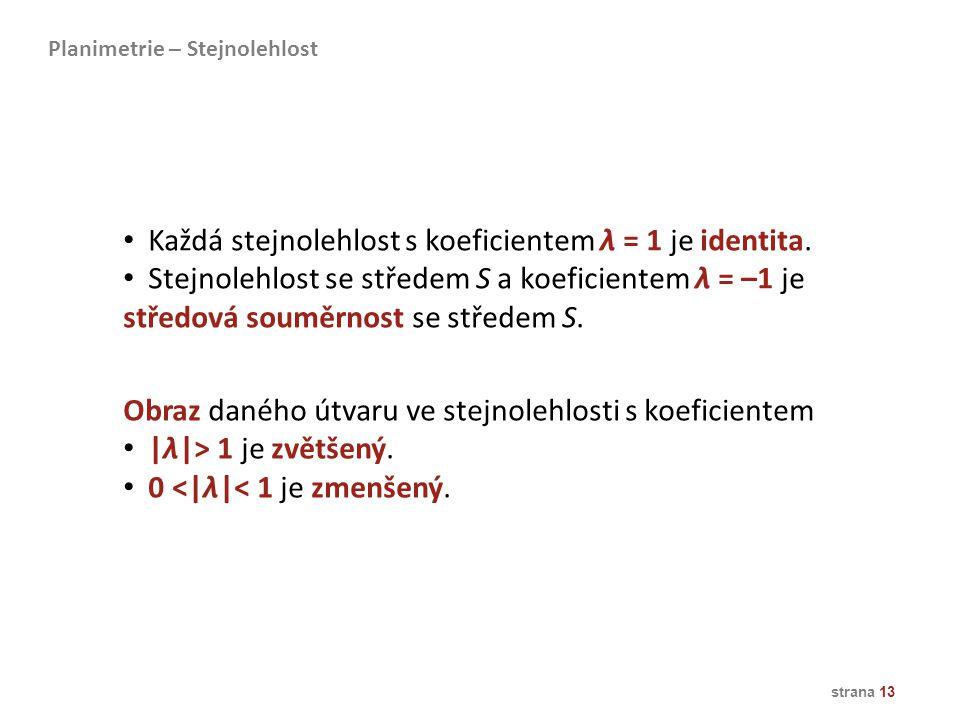 strana 13 Každá stejnolehlost s koeficientem λ = 1 je identita. Stejnolehlost se středem S a koeficientem λ = –1 je středová souměrnost se středem S.