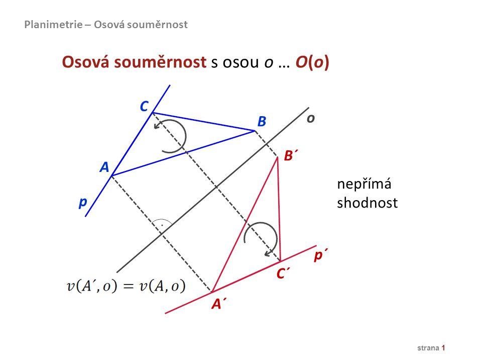 A B C A´ C´ B´ o Osová souměrnost s osou o … O(o) nepřímá shodnost p p´ Planimetrie – Osová souměrnost strana 1