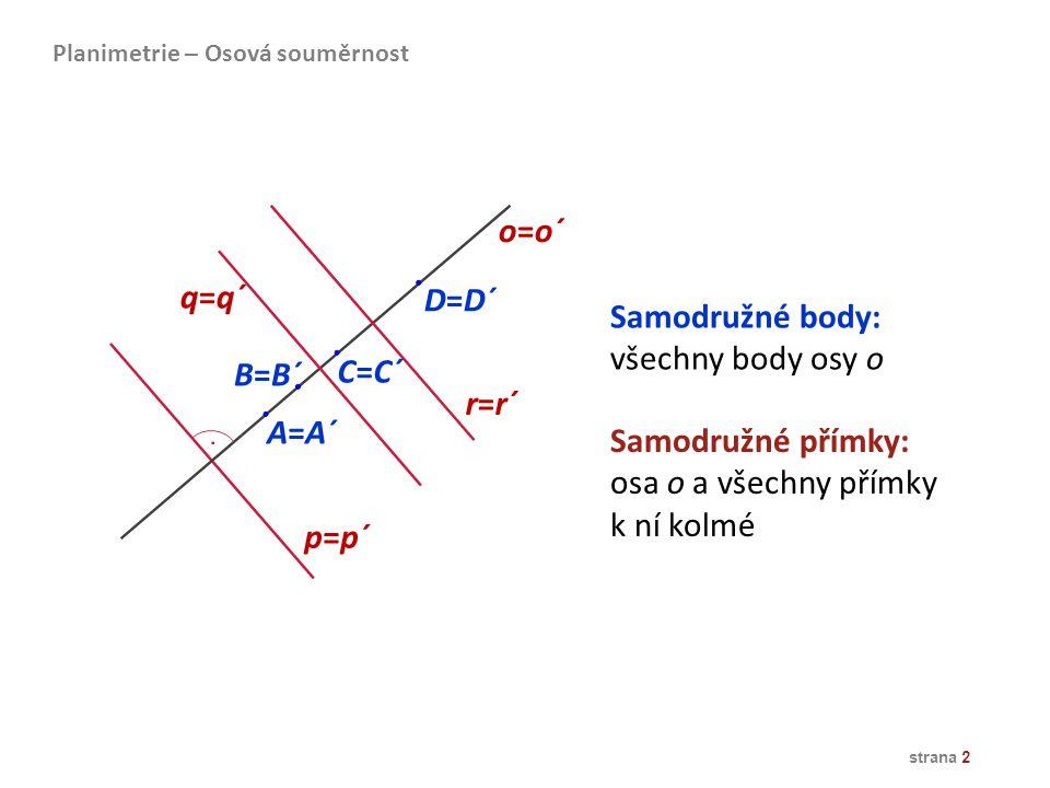 A=A´ B=B´ C=C´ D=D´ o=o´ p=p´ q=q´ r=r´ Samodružné body: všechny body osy o Samodružné přímky: osa o a všechny přímky k ní kolmé Planimetrie – Osová s