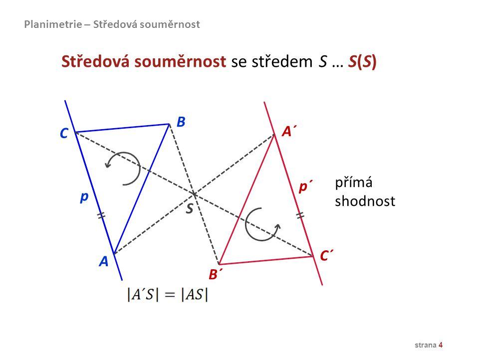 Samodružné body: střed S Samodružné přímky: všechny přímky procházející středem S S=S´ p=p´ q=q´ r=r´ Planimetrie – Středová souměrnost strana 5