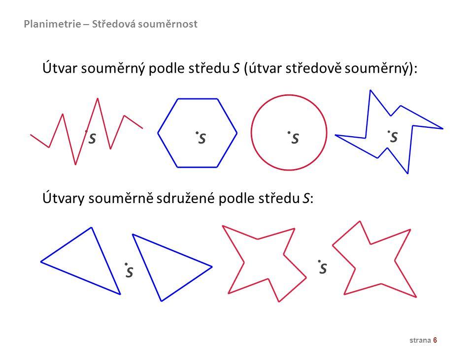 strana 6 Útvar souměrný podle středu S (útvar středově souměrný): Útvary souměrně sdružené podle středu S: S S S S SS Planimetrie – Středová souměrnos