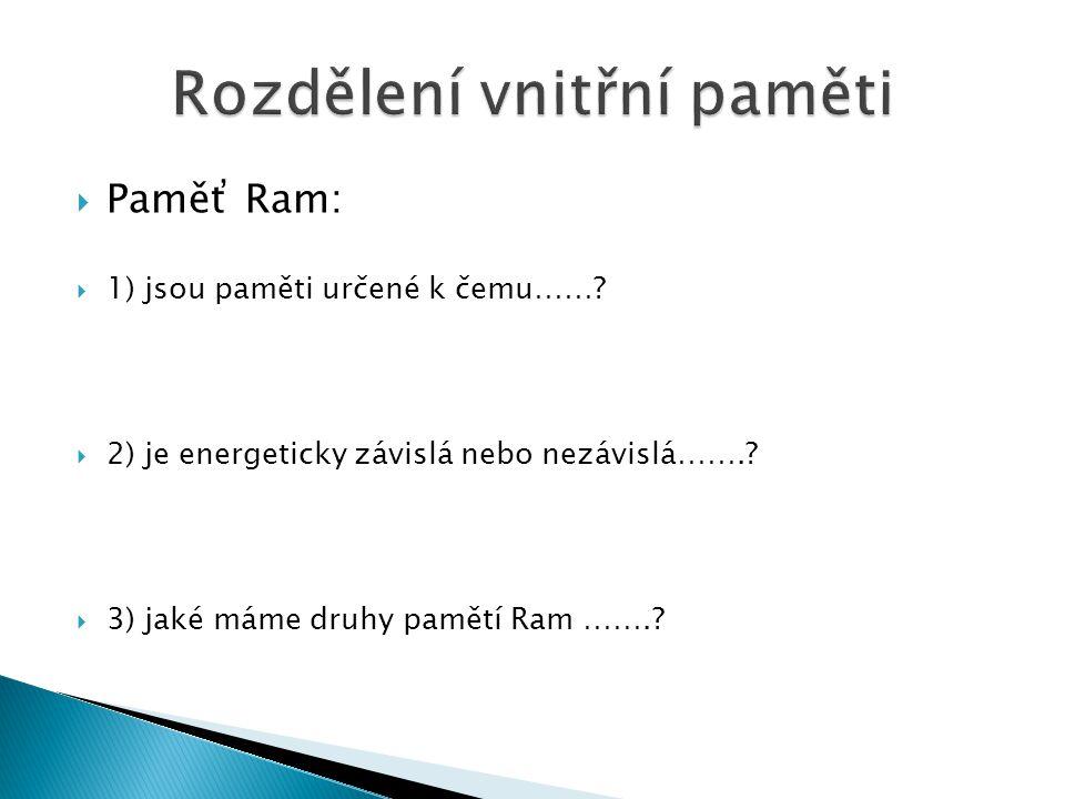  Paměť Ram:  1) jsou paměti určené k čemu……. 2) je energeticky závislá nebo nezávislá……..