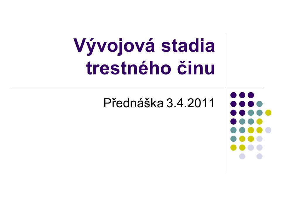 Vývojová stadia trestného činu Přednáška 3.4.2011