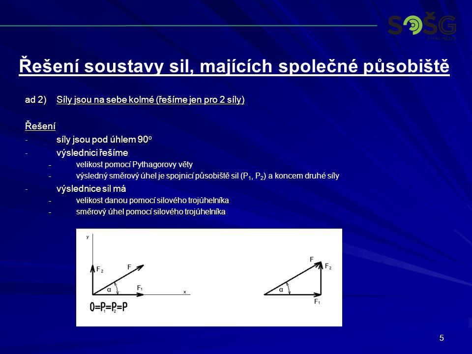 5 ad 2)Síly jsou na sebe kolmé (řešíme jen pro 2 síly) Řešení - síly jsou pod úhlem 90 o - - výslednici řešíme - -velikost pomocí Pythagorovy věty - -