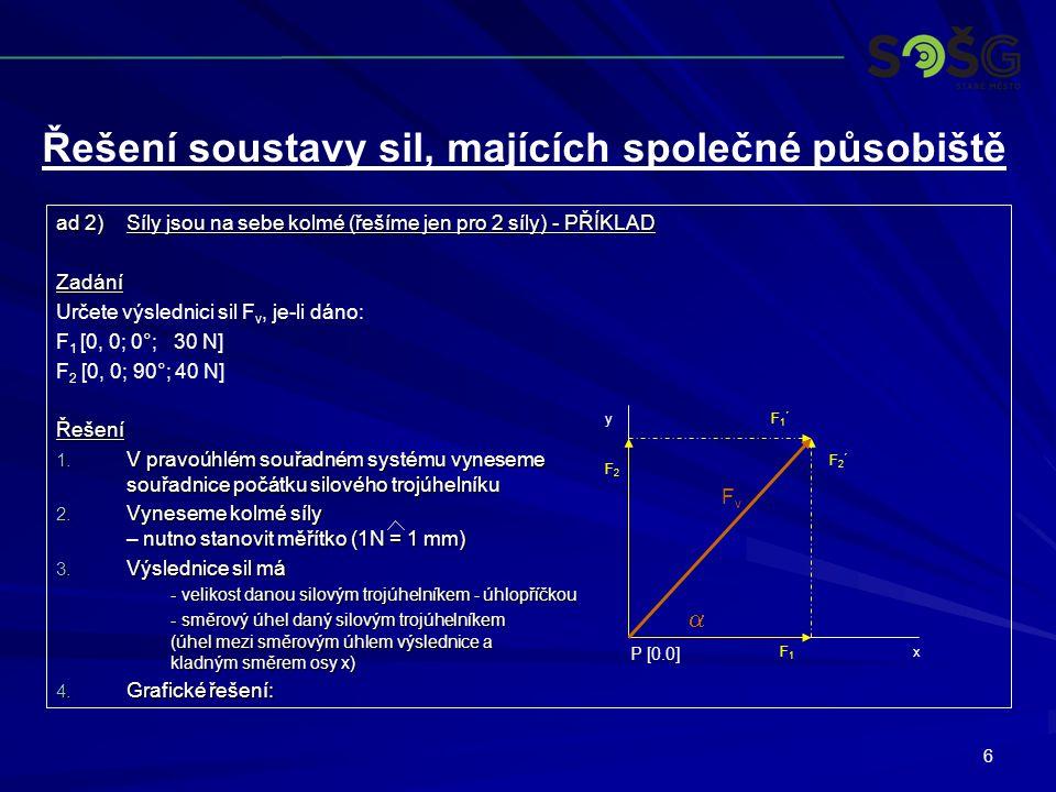7 ad 3)Síly mají různé obecné směrové úhly Řešení - síly jsou pod různými směrovými úhly (mimo vrcholové kvadranty i ve vrcholových kvadrantech) - - výslednici řešíme - -složením jednotlivých sil do silového mnohoúhelníka - -výslednice a výsledný směrový úhel je dán spojnicí počátku první síly v silovém mnohoúhelníku a koncem poslední síly v silovém mnohoúhelníku - výslednice sil má -velikost danou pomocí silového mnohoúhelníku -směrový úhel pomocí silového mnohoúhelníku Řešení soustavy sil, majících společné působiště