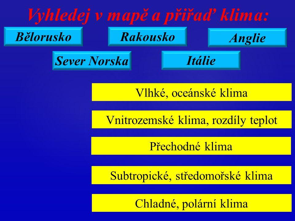 Bělorusko Itálie Rakousko Anglie Sever Norska Vyhledej v mapě a přiřaď klima: Vlhké, oceánské klima Vnitrozemské klima, rozdíly teplot Přechodné klima Subtropické, středomořské klima Chladné, polární klima