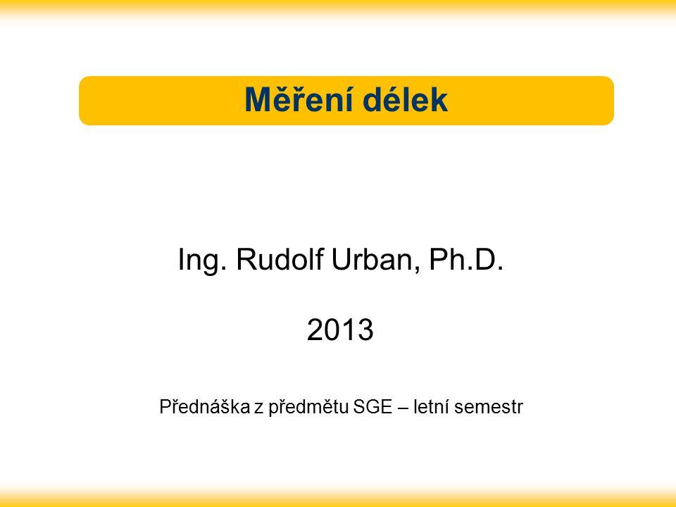 Měření délek Ing. Rudolf Urban, Ph.D. 2013 Přednáška z předmětu SGE – letní semestr