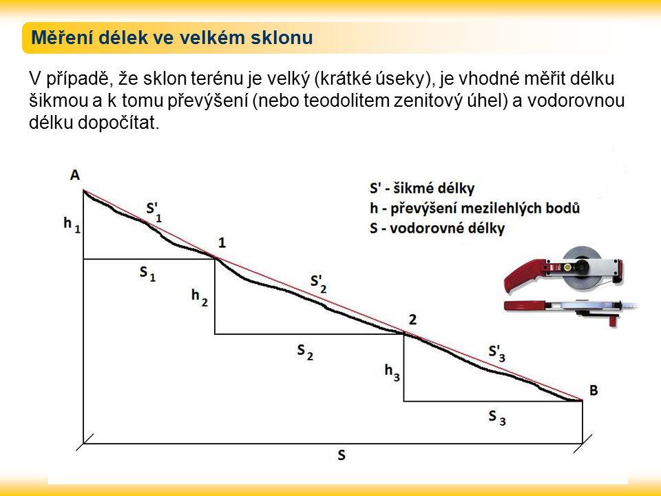 Měření délek ve velkém sklonu V případě, že sklon terénu je velký (krátké úseky), je vhodné měřit délku šikmou a k tomu převýšení (nebo teodolitem zen