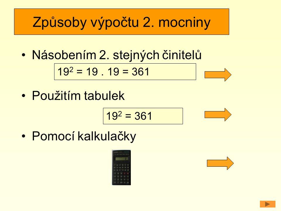 Způsoby výpočtu 2. mocniny Násobením 2. stejných činitelů Použitím tabulek Pomocí kalkulačky 19 2 = 19. 19 = 361 19 2 = 361