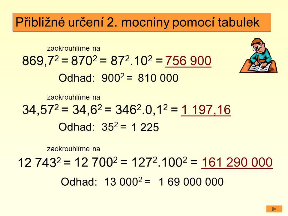 869,7 2 = Odhad: Přibližné určení 2. mocniny pomocí tabulek 87 2.10 2 =756 900 900 2 =810 000 870 2 = zaokrouhlíme na 34,57 2 = Odhad: 346 2.0,1 2 =1
