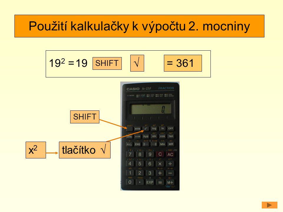 Použití kalkulačky k výpočtu 2. mocniny 19 2 = √= 361 SHIFT x2x2 tlačítko √ 19