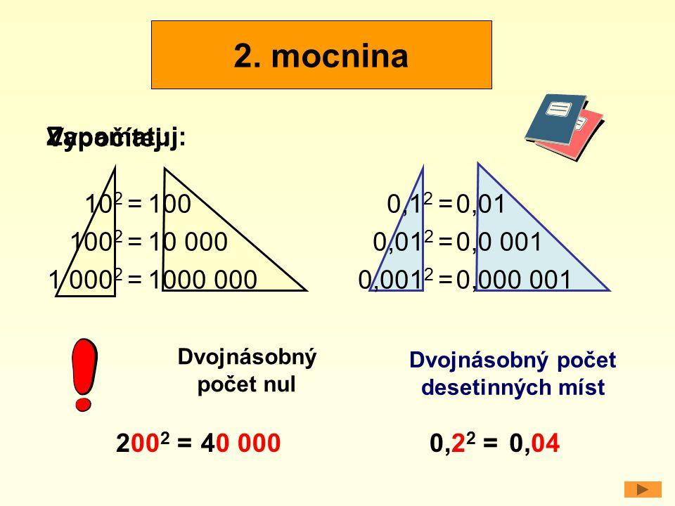 Vypočítej: 10 2 = 100 2 = 1 000 2 = 100 10 000 1000 000 0,1 2 = 0,01 2 = 0,001 2 = 0,01 0,0 001 0,000 001 Dvojnásobný počet nul Dvojnásobný počet dese