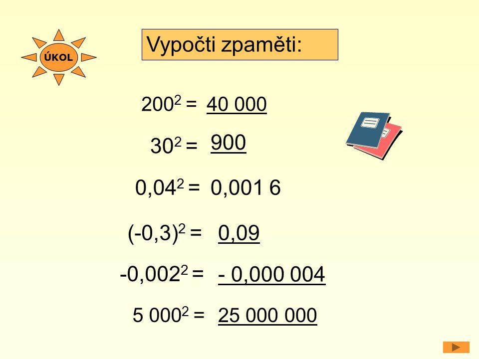 200 2 = 0,04 2 = Vypočti zpaměti: 40 000 0,001 6 30 2 = 900 (-0,3) 2 =0,09 -0,002 2 = - 0,000 004 5 000 2 = 25 000 000 ÚKOL