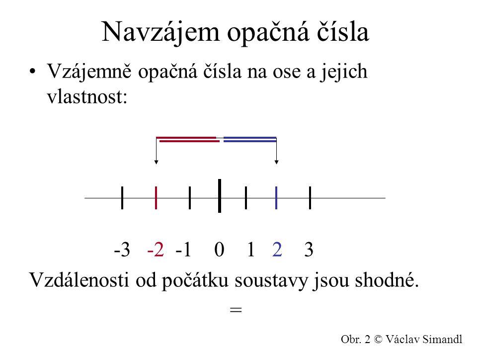 Navzájem opačná čísla Vzájemně opačná čísla na ose a jejich vlastnost: -3 -2 -1 0 1 2 3 Vzdálenosti od počátku soustavy jsou shodné. = Obr. 2 © Václav
