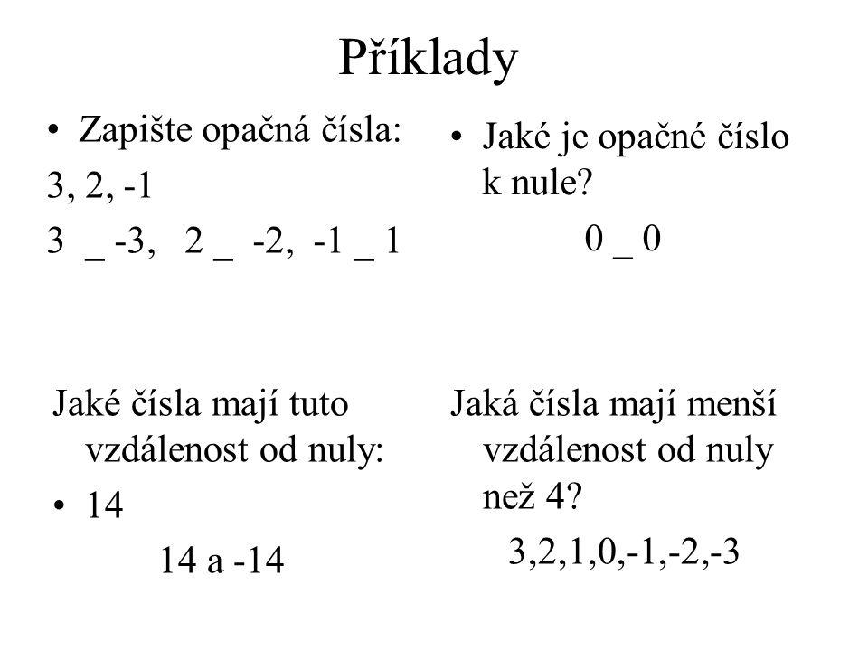 Příklady Zapište opačná čísla: 3, 2, -1 3 _ -3, 2 _ -2, -1 _ 1 Jaké je opačné číslo k nule? 0 _ 0 Jaké čísla mají tuto vzdálenost od nuly: 14 14 a -14