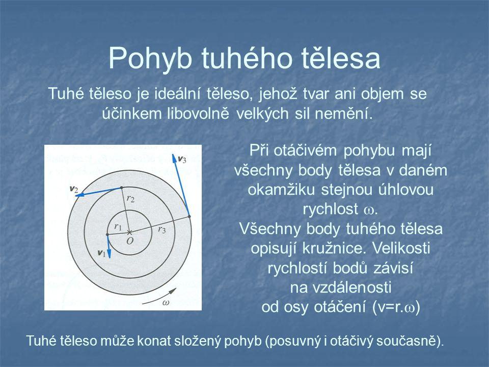 Pohyb tuhého tělesa Tuhé těleso je ideální těleso, jehož tvar ani objem se účinkem libovolně velkých sil nemění. Při otáčivém pohybu mají všechny body