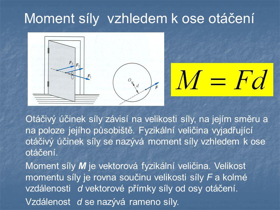 Moment síly vzhledem k ose otáčení Otáčivý účinek síly závisí na velikosti síly, na jejím směru a na poloze jejího působiště. Fyzikální veličina vyjad