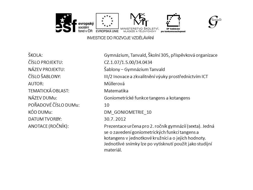 ŠKOLA:Gymnázium, Tanvald, Školní 305, příspěvková organizace ČÍSLO PROJEKTU:CZ.1.07/1.5.00/34.0434 NÁZEV PROJEKTU:Šablony – Gymnázium Tanvald ČÍSLO ŠABLONY:III/2 Inovace a zkvalitnění výuky prostřednictvím ICT AUTOR:Müllerová TEMATICKÁ OBLAST: Matematika NÁZEV DUMu:Goniometrické funkce tangens a kotangens POŘADOVÉ ČÍSLO DUMu:10 KÓD DUMu:DM_GONIOMETRIE_10 DATUM TVORBY:30.7.