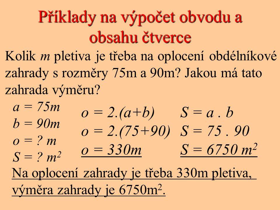 Příklady na výpočet obvodu a obsahu čtverce Kolik m pletiva je třeba na oplocení obdélníkové zahrady s rozměry 75m a 90m.