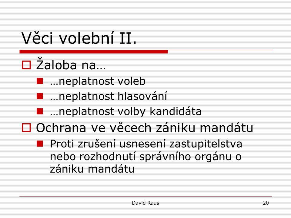 David Raus20 Věci volební II.  Žaloba na… …neplatnost voleb …neplatnost hlasování …neplatnost volby kandidáta  Ochrana ve věcech zániku mandátu Prot