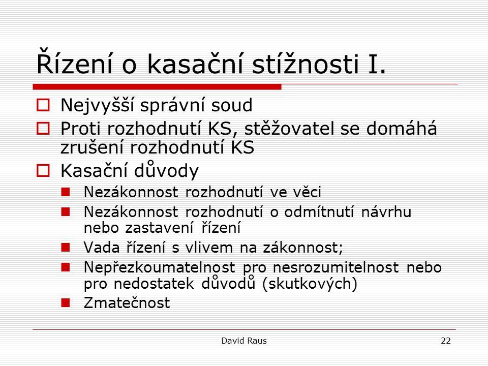 David Raus22 Řízení o kasační stížnosti I.  Nejvyšší správní soud  Proti rozhodnutí KS, stěžovatel se domáhá zrušení rozhodnutí KS  Kasační důvody