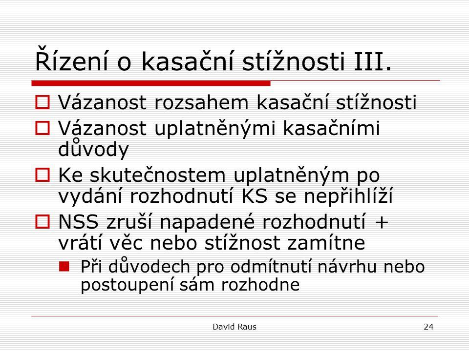 David Raus24 Řízení o kasační stížnosti III.  Vázanost rozsahem kasační stížnosti  Vázanost uplatněnými kasačními důvody  Ke skutečnostem uplatněný