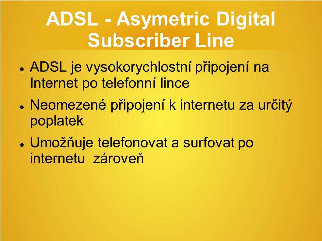 ADSL - Asymetric Digital Subscriber Line ADSL je vysokorychlostní připojení na Internet po telefonní lince Neomezené připojení k internetu za určitý poplatek Umožňuje telefonovat a surfovat po internetu zároveň