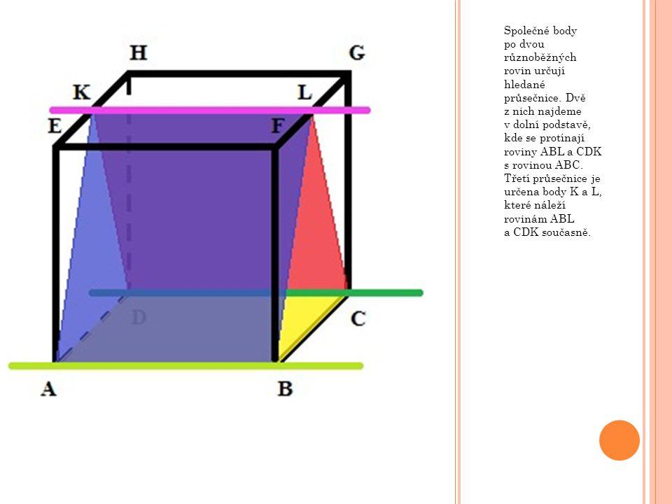 Společné body po dvou různoběžných rovin určují hledané průsečnice. Dvě z nich najdeme v dolní podstavě, kde se protínají roviny ABL a CDK s rovinou A