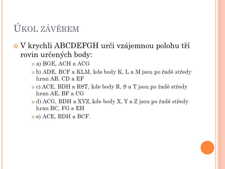 Ú KOL ZÁVĚREM V krychli ABCDEFGH urči vzájemnou polohu tří rovin určených body: a) BGE, ACH a ACG b) ADE, BCF a KLM, kde body K, L a M jsou po řadě st