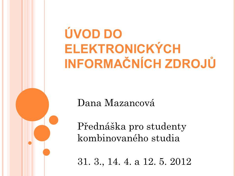ÚVOD DO ELEKTRONICKÝCH INFORMAČNÍCH ZDROJŮ Dana Mazancová Přednáška pro studenty kombinovaného studia 31.