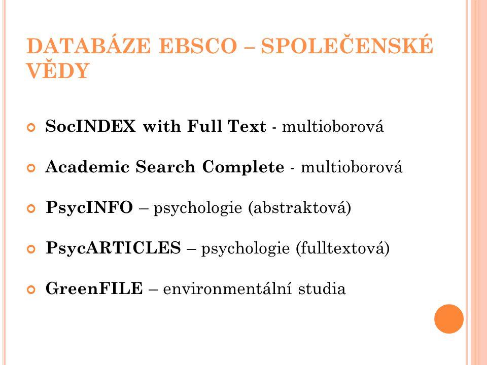 DATABÁZE EBSCO – SPOLEČENSKÉ VĚDY SocINDEX with Full Text - multioborová Academic Search Complete - multioborová PsycINFO – psychologie (abstraktová) PsycARTICLES – psychologie (fulltextová) GreenFILE – environmentální studia
