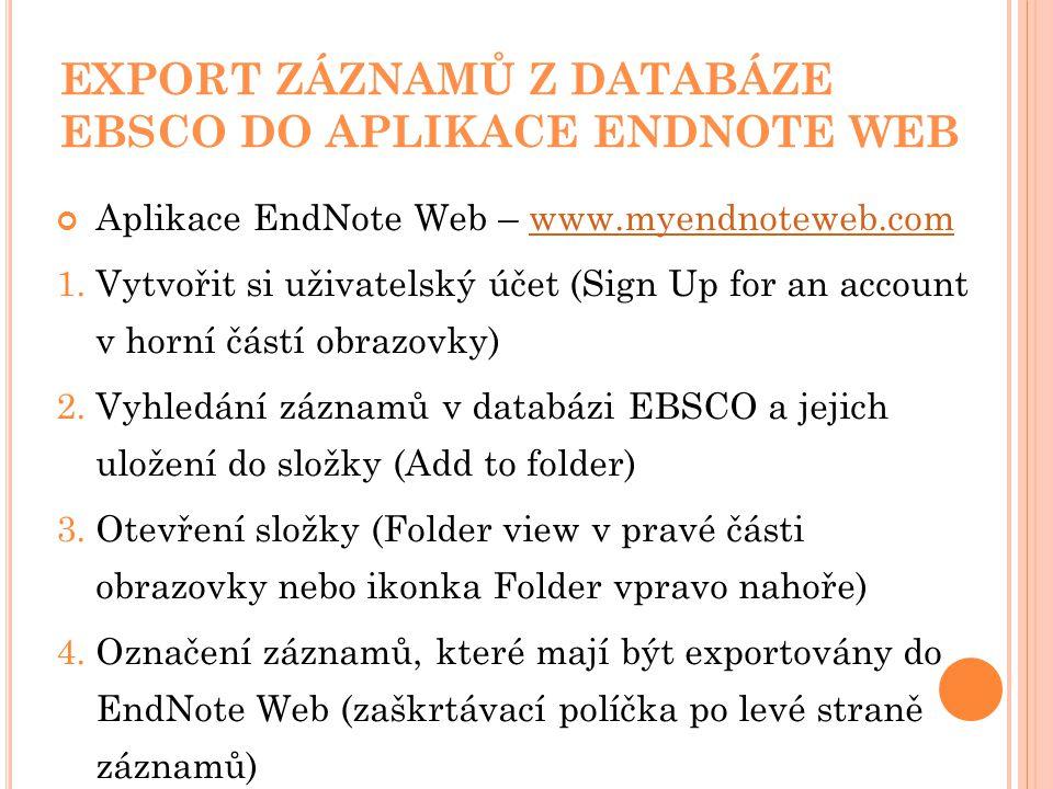 EXPORT ZÁZNAMŮ Z DATABÁZE EBSCO DO APLIKACE ENDNOTE WEB Aplikace EndNote Web – www.myendnoteweb.comwww.myendnoteweb.com 1.Vytvořit si uživatelský účet (Sign Up for an account v horní částí obrazovky) 2.Vyhledání záznamů v databázi EBSCO a jejich uložení do složky (Add to folder) 3.Otevření složky (Folder view v pravé části obrazovky nebo ikonka Folder vpravo nahoře) 4.Označení záznamů, které mají být exportovány do EndNote Web (zaškrtávací políčka po levé straně záznamů)
