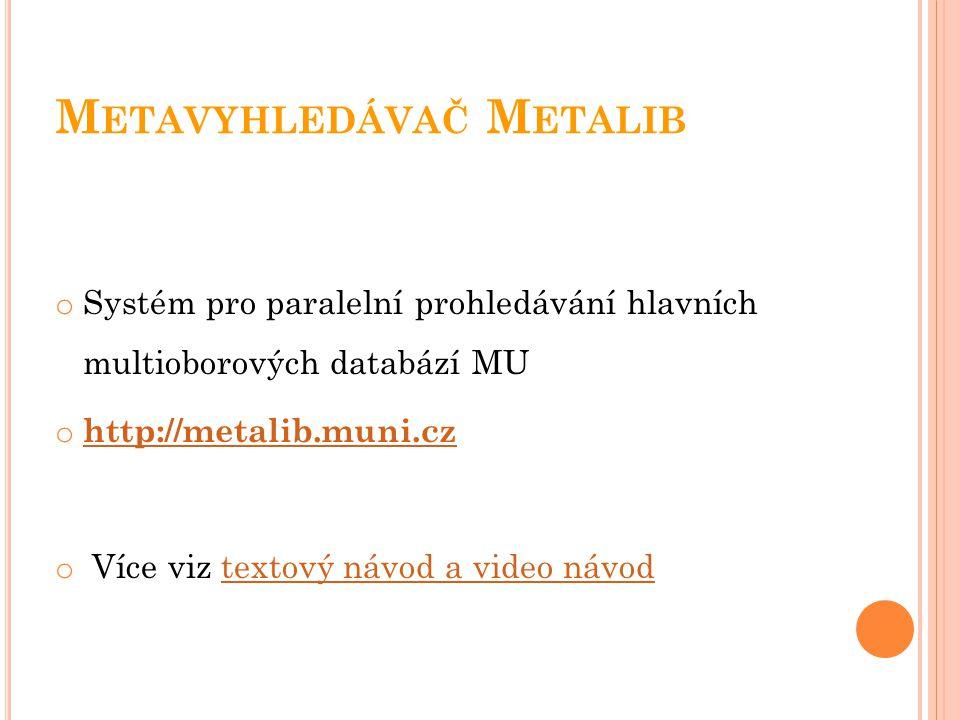 M ETAVYHLEDÁVAČ M ETALIB o Systém pro paralelní prohledávání hlavních multioborových databází MU o http://metalib.muni.cz http://metalib.muni.cz o Více viz textový návod a video návodtextový návod a video návod