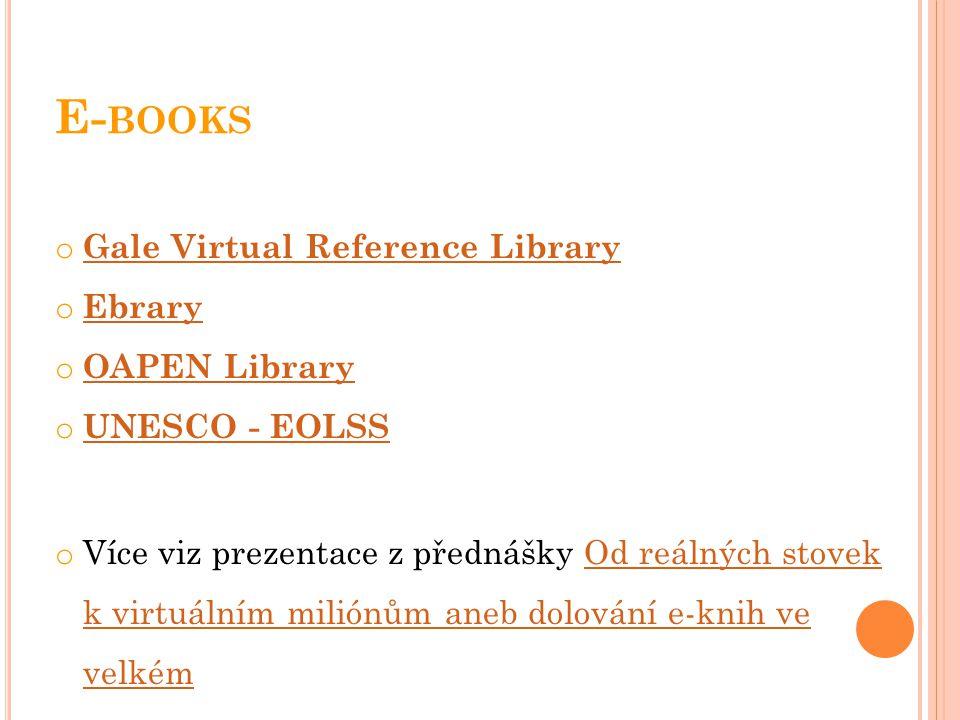 E- BOOKS o Gale Virtual Reference Library Gale Virtual Reference Library o Ebrary Ebrary o OAPEN Library OAPEN Library o UNESCO - EOLSS UNESCO - EOLSS o Více viz prezentace z přednášky Od reálných stovek k virtuálním miliónům aneb dolování e-knih ve velkémOd reálných stovek k virtuálním miliónům aneb dolování e-knih ve velkém