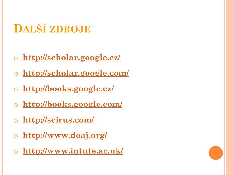 D ALŠÍ ZDROJE o http://scholar.google.cz/ http://scholar.google.cz/ o http://scholar.google.com/http://scholar.google.com/ o http://books.google.cz/http://books.google.cz/ o http://books.google.com/http://books.google.com/ o http://scirus.com/http://scirus.com/ o http://www.doaj.org/http://www.doaj.org/ o http://www.intute.ac.uk/http://www.intute.ac.uk/