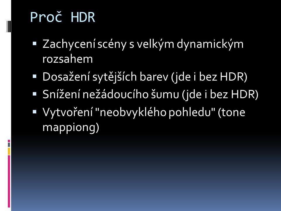 Proč HDR  Zachycení scény s velkým dynamickým rozsahem  Dosažení sytějších barev (jde i bez HDR)  Snížení nežádoucího šumu (jde i bez HDR)  Vytvoření neobvyklého pohledu (tone mappiong)