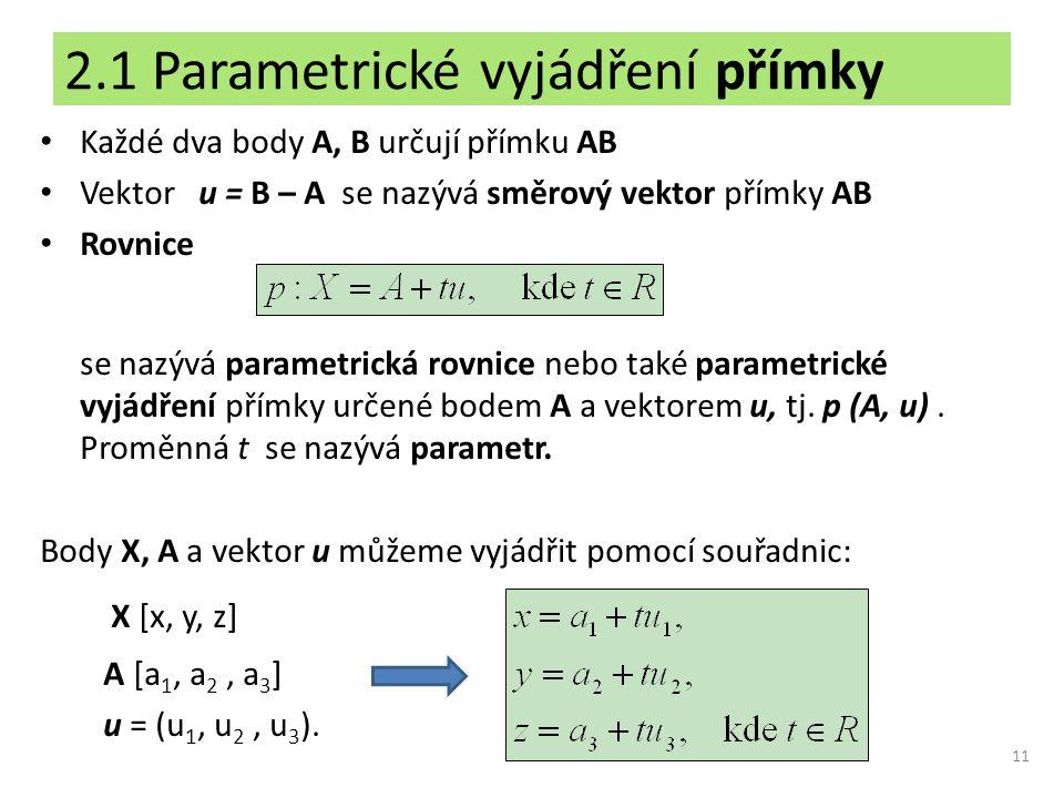 2.1 Parametrické vyjádření přímky Každé dva body A, B určují přímku AB Vektor u = B – A se nazývá směrový vektor přímky AB Rovnice se nazývá parametri