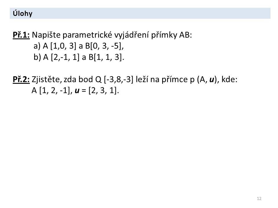 12 Úlohy Př.1: Napište parametrické vyjádření přímky AB: a) A [1,0, 3] a B[0, 3, -5], b) A [2,-1, 1] a B[1, 1, 3]. Př.2: Zjistěte, zda bod Q [-3,8,-3]