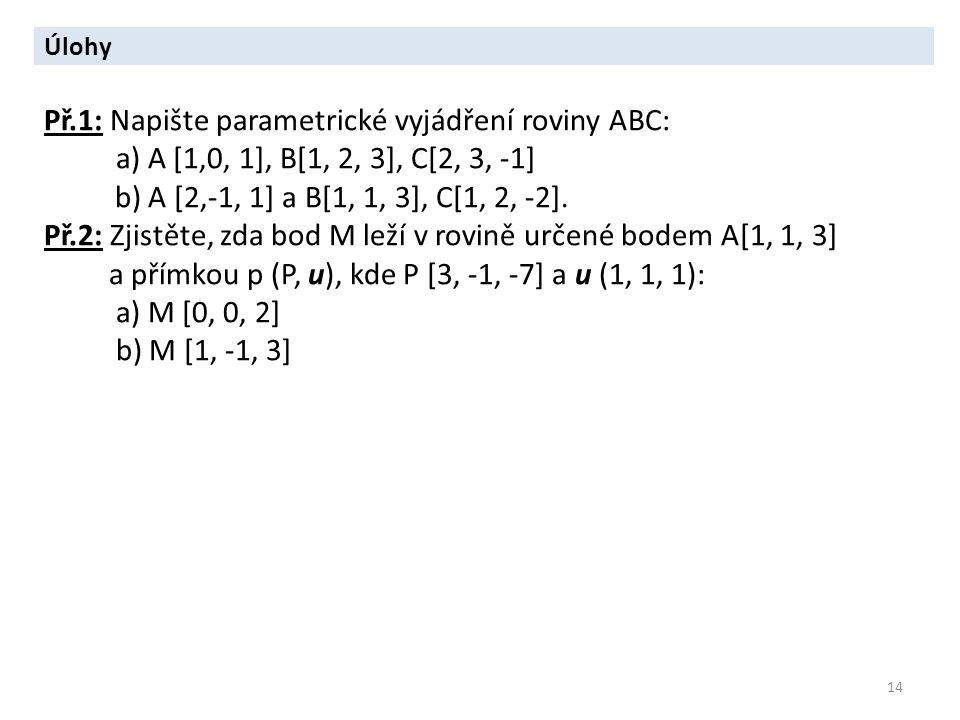 14 Úlohy Př.1: Napište parametrické vyjádření roviny ABC: a) A [1,0, 1], B[1, 2, 3], C[2, 3, -1] b) A [2,-1, 1] a B[1, 1, 3], C[1, 2, -2]. Př.2: Zjist