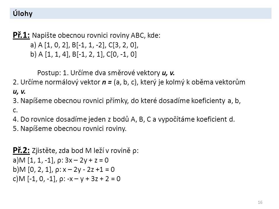 16 Úlohy Př.1: Napište obecnou rovnici roviny ABC, kde: a) A [1, 0, 2], B[-1, 1, -2], C[3, 2, 0], b) A [1, 1, 4], B[-1, 2, 1], C[0, -1, 0] Postup: 1.
