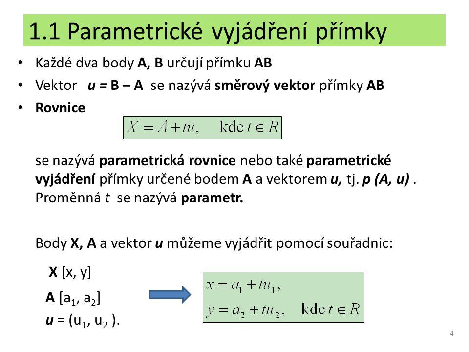 1.1 Parametrické vyjádření přímky Každé dva body A, B určují přímku AB Vektor u = B – A se nazývá směrový vektor přímky AB Rovnice se nazývá parametri