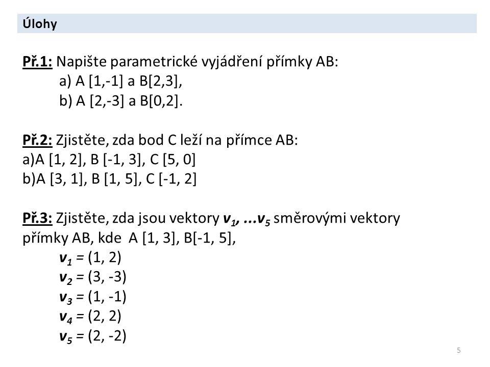 5 Úlohy Př.1: Napište parametrické vyjádření přímky AB: a) A [1,-1] a B[2,3], b) A [2,-3] a B[0,2]. Př.2: Zjistěte, zda bod C leží na přímce AB: a)A [