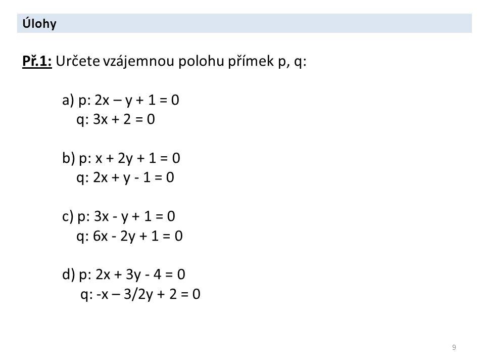 9 Úlohy Př.1: Určete vzájemnou polohu přímek p, q: a) p: 2x – y + 1 = 0 q: 3x + 2 = 0 b) p: x + 2y + 1 = 0 q: 2x + y - 1 = 0 c) p: 3x - y + 1 = 0 q: 6