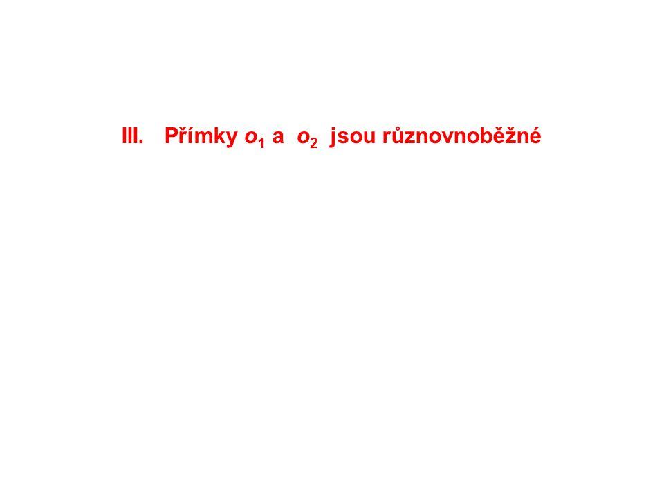 III. Přímky o 1 a o 2 jsou různovnoběžné