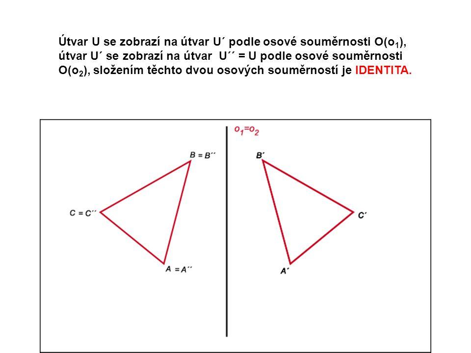 Útvar U se zobrazí na útvar U´ podle osové souměrnosti O(o 1 ), útvar U´ se zobrazí na útvar U´´ = U podle osové souměrnosti O(o 2 ), složením těchto dvou osových souměrností je IDENTITA.