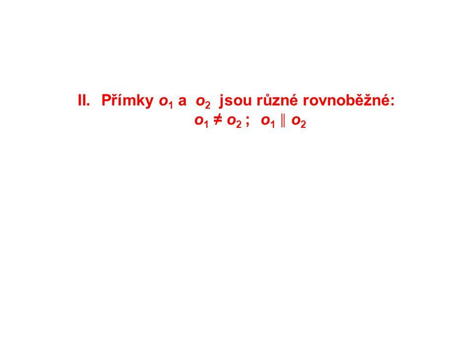 II.Přímky o 1 a o 2 jsou různé rovnoběžné: o 1 ≠ o 2 ; o 1 ║ o 2